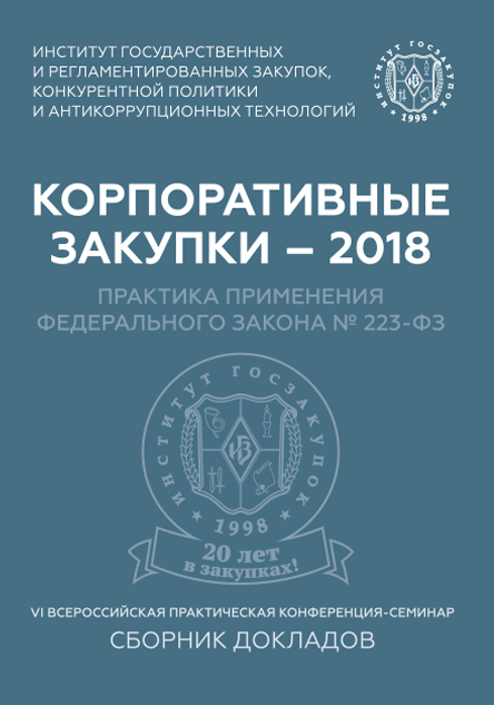 The publication contains the reports of VI All-Russia conference-seminar «Corporate Procurement – 2018: The Practice of Application of the Federal Law № 223-FZ»